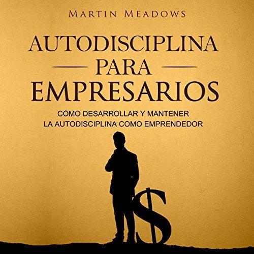 Autodisciplina para empresarios Cómo desarrollar y mantener la autodisciplina como emprendedor
