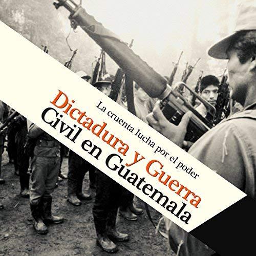 Dictadura y Guerra Civil en Guatemala La cruenta lucha por el poder