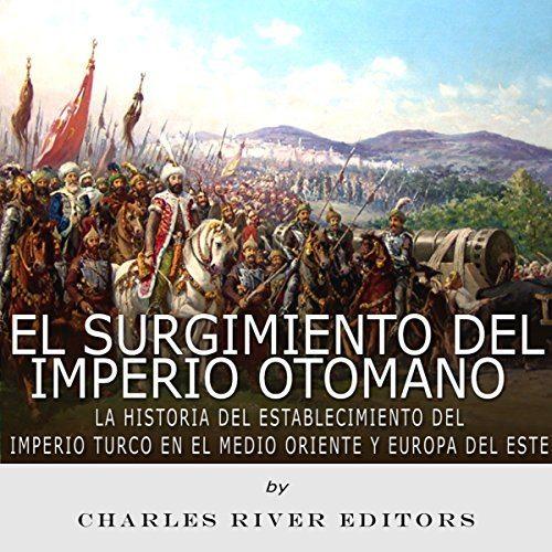 El surgimiento del Imperio Otomano Historia del Establecimiento del Imperio Turco en el Medio Oriente y Europa del Este
