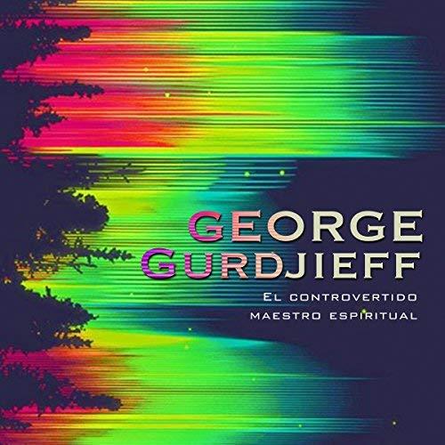 George Gurdjieff El controvertido maestro espiritual