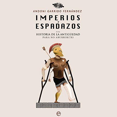 Imperios y espadazos Una historia de la Antigüedad para no aburrir(te)