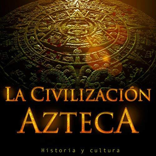 La Civilización Azteca Historia y cultura