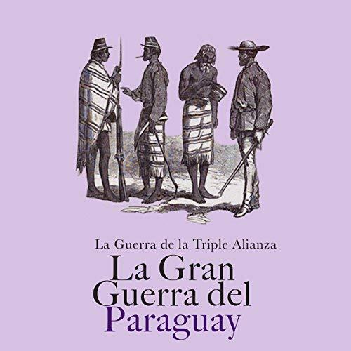 La Gran Guerra de Paraguay La Guerra de la Triple Alianza