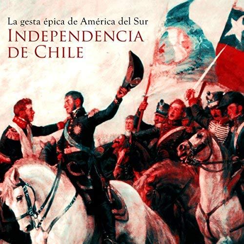La Independencia de Chile La gesta épica de América del Sur