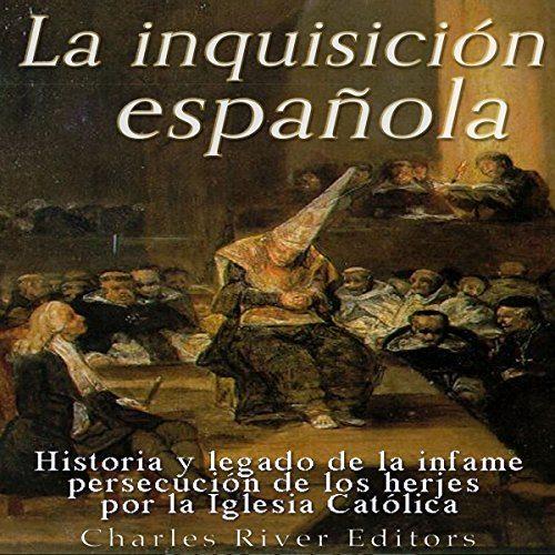 La Inquisición española Historia y legado de la infame persecución de los herejes por la Iglesia Católica