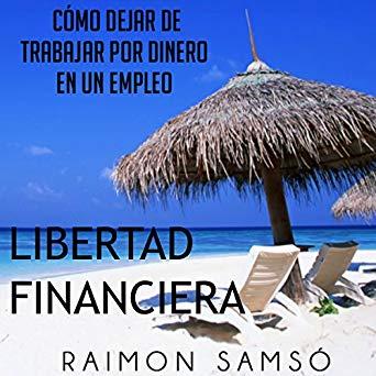 Libertad Financiera y Deja de Trabajar en un Empleo por Dinero