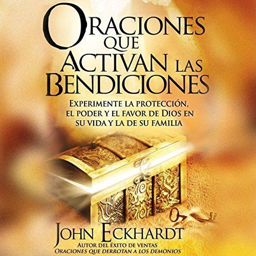 Oraciones Que Activan las Bendiciones: Experimente la protección, el poder y el favor de Dios en su vida y la de su familia