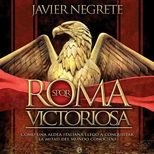 Roma victoriosa Cómo una aldea italiana llegó a conquistar la mitad del mundo conocido