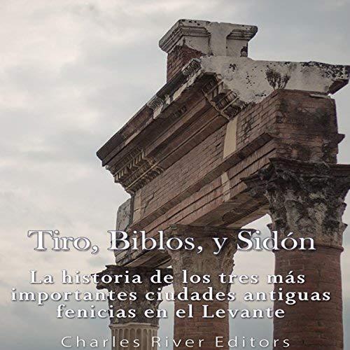 Tiro, Biblos y Sidón La historia de los tres más importantes ciudades antiguas fenicias en el Levante