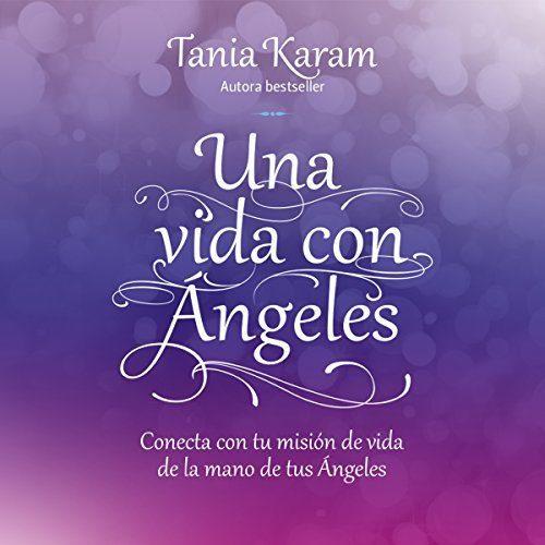 Una vida con ángeles Conecta con tu misión de vida de la mano de tus ángeles